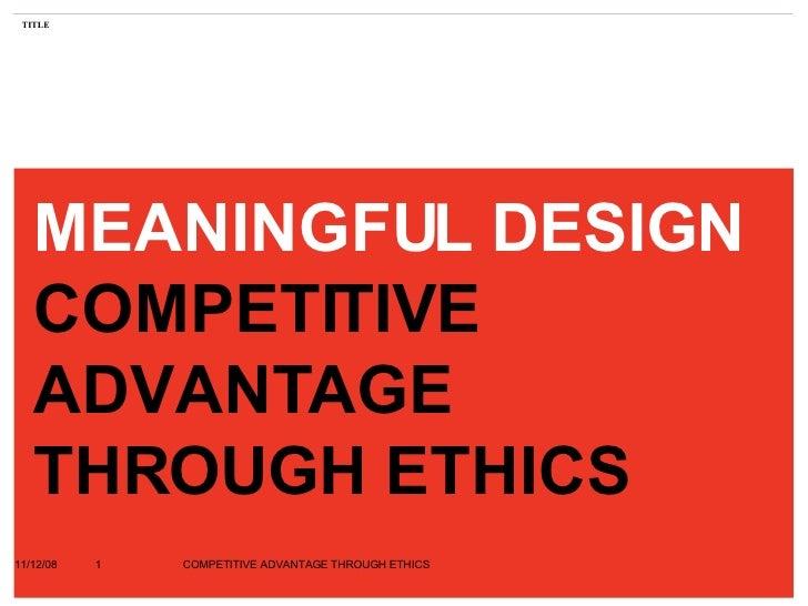 MEANINGFUL DESIGN COMPETITIVE ADVANTAGE THROUGH ETHICS 06/06/09 COMPETITIVE ADVANTAGE THROUGH ETHICS