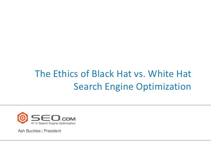 The Ethics of Black Hat vs. White Hat                 Search Engine OptimizationAsh Buckles | President