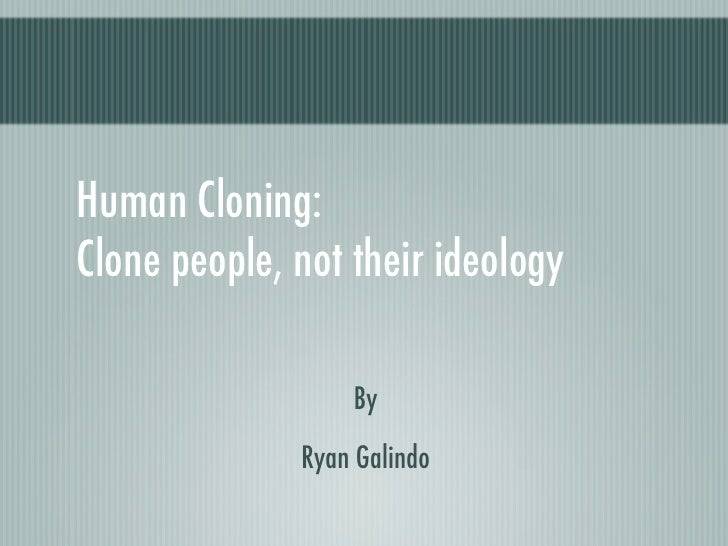 Human Cloning: Clone people, not their ideology                    By               Ryan Galindo
