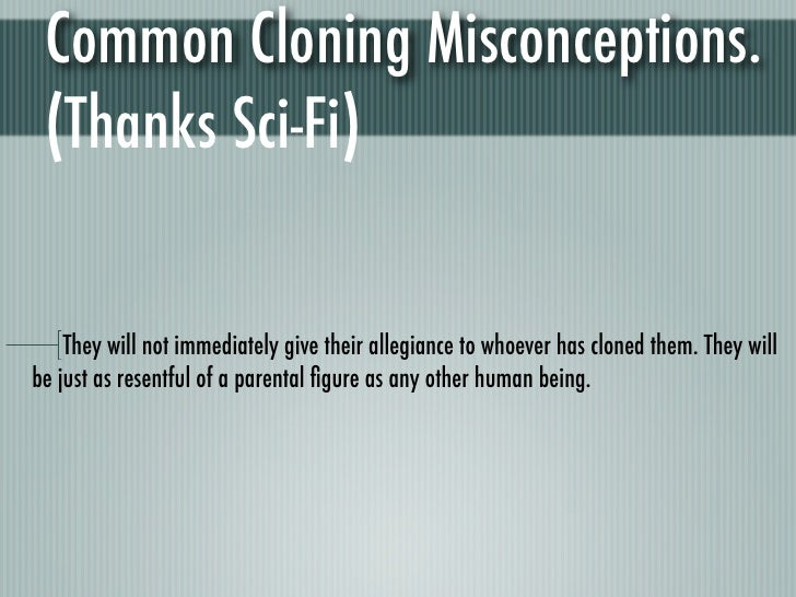 common cloning misconceptions Common misconceptions about cloning have been engendered in vast portions of our society by misrepresenting science fiction, horror, and propaganda films, as well as by the unsubstantiated outcries of opponents of cloning within the political, religious, and intellectual elite.