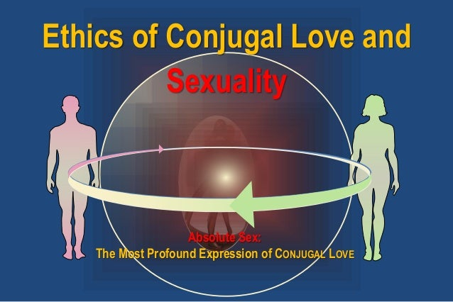 Ethics of Conjugal Love and Sexuality Absolute Sex: The Most Profound Expression of CONJUGAL LOVE