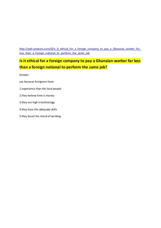 http://wiki.answers.com/Q/Is_it_ethical_for_a_foreign_company_to_pay_a_Ghanaian_worker_far_less_than_a_foreign_national_to...