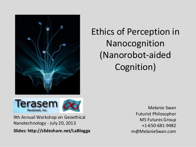 Ethics of Perception in Nanocognition (Nanorobot-aided Cognition) Melanie Swan Futurist Philosopher MS Futures Group +1-65...