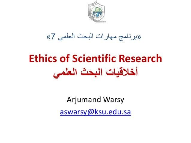Ethics of Scientific Research العلمي البحث أخالقيات Arjumand Warsy aswarsy@ksu.edu.sa «العلمي البحث مهارات بر...