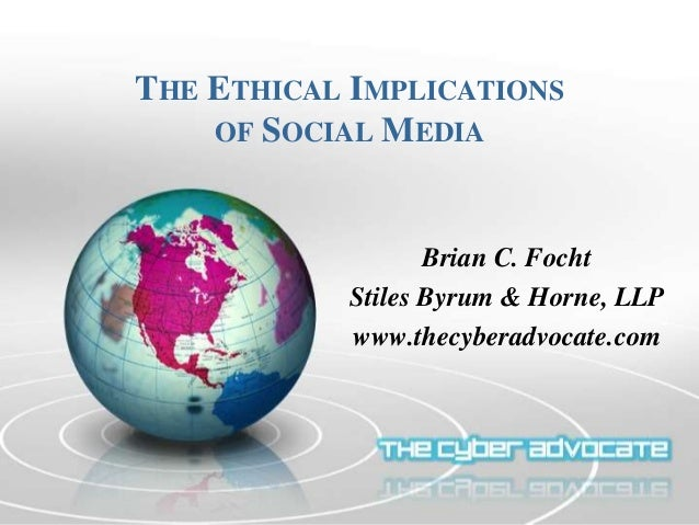 THE ETHICAL IMPLICATIONS OF SOCIAL MEDIA Brian C. Focht Stiles Byrum & Horne, LLP www.thecyberadvocate.com