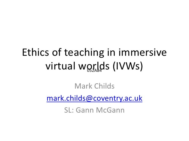 Ethics of teaching in immersive virtual worlds (IVWs)<br />Mark Childs<br />mark.childs@coventry.ac.uk<br />SL: Gann McGan...