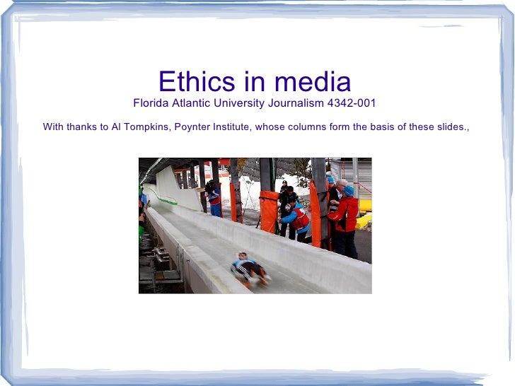 Ethics in media Florida Atlantic University Journalism 4342-001  With thanks to Al Tompkins, Poynter Institute, whose colu...