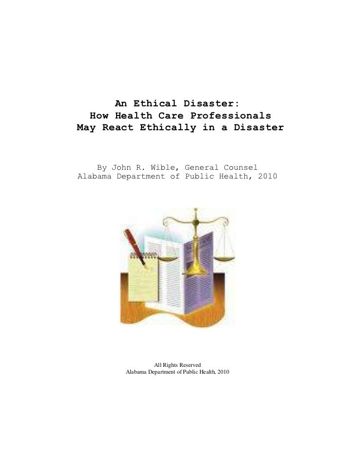 An Ethical Disaster:  How Health Care ProfessionalsMay React Ethically in a Disaster    By John R. Wible, General CounselA...