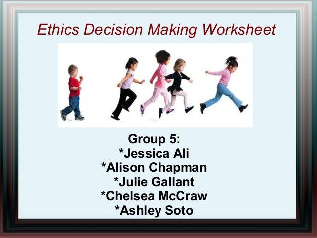 Ethics Decision Making Worksheet Group 5: *Jessica Ali *Alison Chapman *Julie Gallant *Chelsea McCraw *Ashley Soto