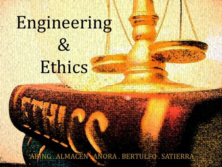 Engineering <br />&<br />Ethics<br />ABING . ALMACEN . AŇORA . BERTULFO . SATIERRA<br />