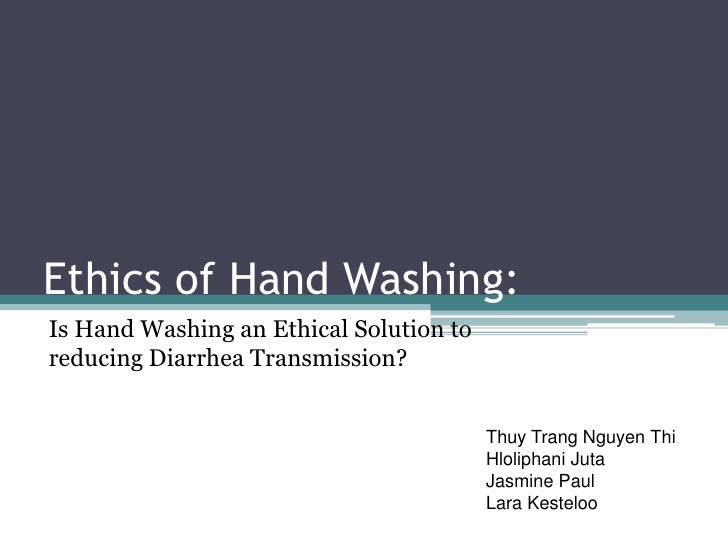 Ethics of Hand Washing:Is Hand Washing an Ethical Solution toreducing Diarrhea Transmission?                              ...
