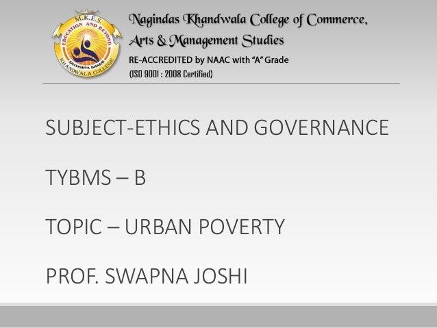 SUBJECT-ETHICS AND GOVERNANCE TYBMS – B TOPIC – URBAN POVERTY PROF. SWAPNA JOSHI