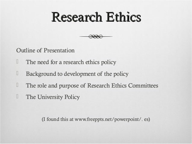 Research EthicsResearch Ethics Outline of Presentation  The need for a research ethics policy  Background to development...