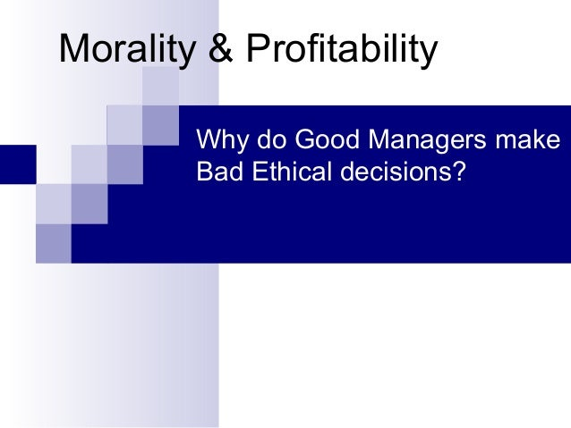 Morality & Profitability Why do Good Managers make Bad Ethical decisions?