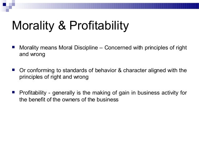 profitability morality Small business owners are realizing that the principles of moral ethics so leads to increases in profit and customer moral ethics vs business ethics.