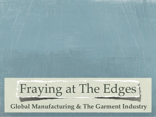Fraying at The Edges Global Manufacturing & The Garment Industry