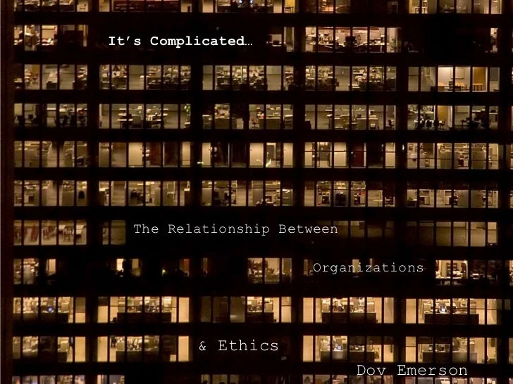 It's Complicated…   The Relationship Between                        Organizations          & Ethics                       ...