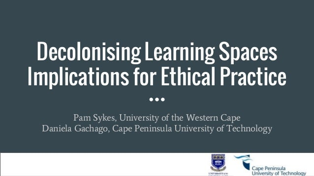 Decolonising Learning Spaces Implications for Ethical Practice Pam Sykes, University of the Western Cape Daniela Gachago, ...