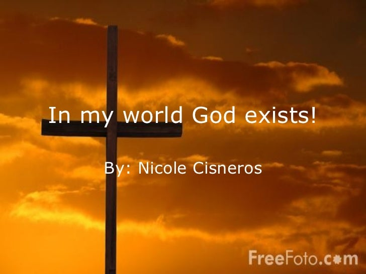 In my world God exists! By: Nicole Cisneros