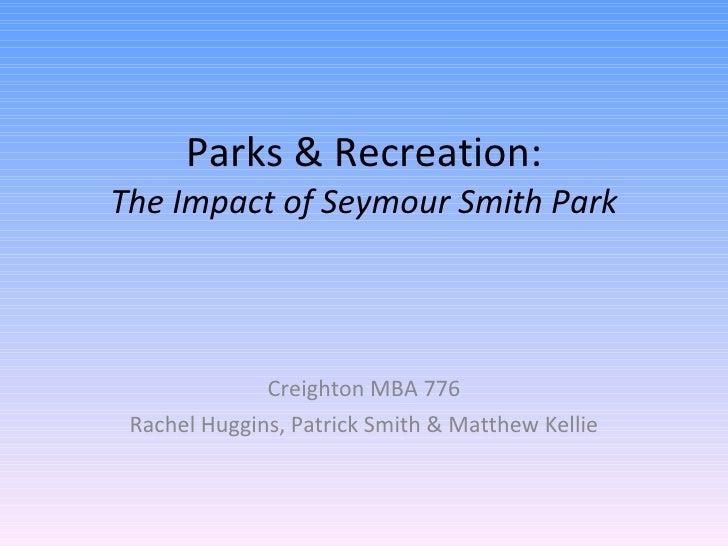 Parks & Recreation: The Impact of Seymour Smith Park Creighton MBA 776 Rachel Huggins, Patrick Smith & Matthew Kellie