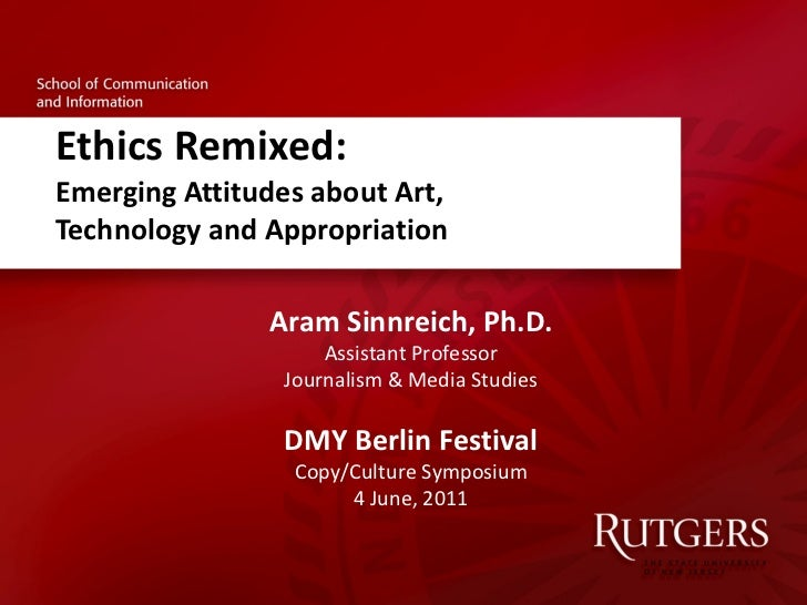 Ethics Remixed: Emerging Attitudes about Art,  Technology and Appropriation Aram Sinnreich, Ph.D. Assistant Professor Jour...