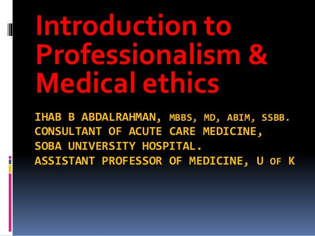 Introduction toProfessionalism &Medical ethicsIHAB B ABDALRAHMAN, MBBS, MD, ABIM, SSBB.CONSULTANT OF ACUTE CARE MEDICINE,S...