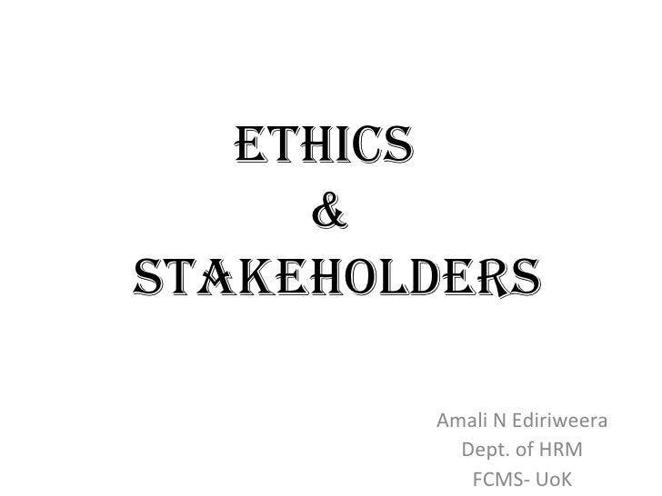 Ethics  &  Stakeholders Amali N Ediriweera Dept. of HRM FCMS- UoK