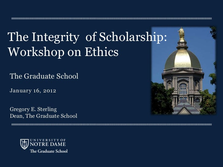 The Integrity of Scholarship:Workshop on EthicsThe Graduate SchoolJanuary 16, 2012Gregory E. SterlingDean, The Graduate Sc...