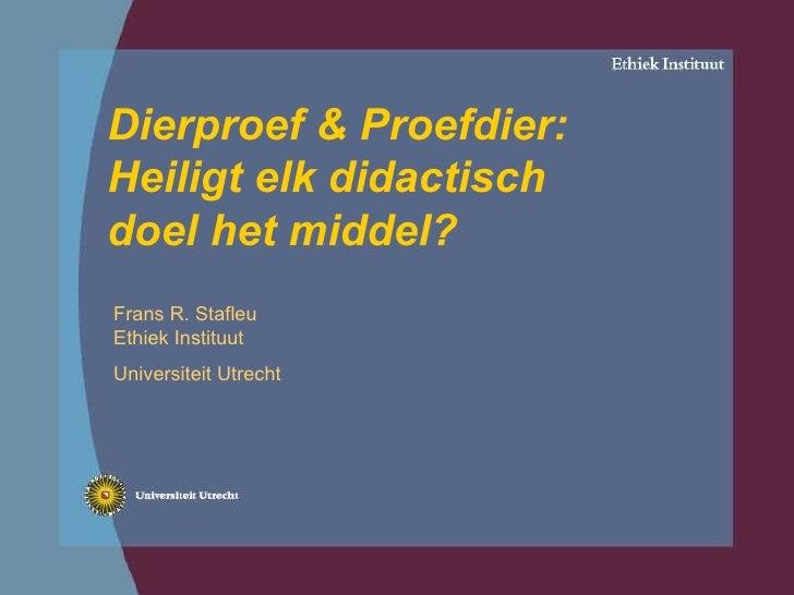 Dierproef & Proefdier: Heiligt elk didactisch doel het middel? Frans R. Stafleu Ethiek Instituut  Universiteit Utrecht