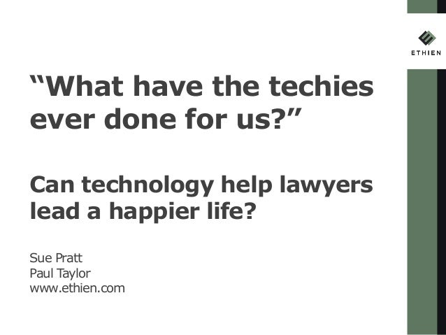 """What have the techies ever done for us?"" Can technology help lawyers lead a happier life? Sue Pratt Paul Taylor www.ethie..."