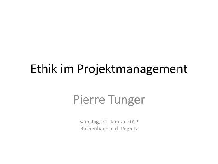 Ethik im Projektmanagement       Pierre Tunger        Samstag, 21. Januar 2012        Röthenbach a. d. Pegnitz