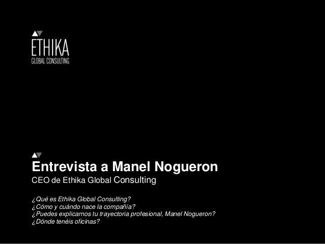 Entrevista a Manel Nogueron CEO de Ethika Global Consulting ¿Qué es Ethika Global Consulting? ¿Cómo y cuándo nace la compa...