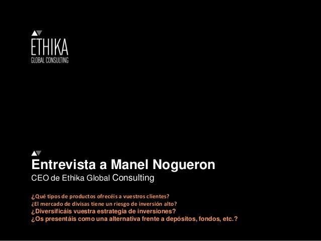 Entrevista a Manel Nogueron CEO de Ethika Global Consulting ¿Qué tipos de productos ofrecéis a vuestros clientes? ¿El merc...