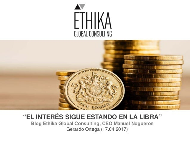 """EL INTERÉS SIGUE ESTANDO EN LA LIBRA"" Blog Ethika Global Consulting, CEO Manuel Nogueron Gerardo Ortega (17.04.2017)"