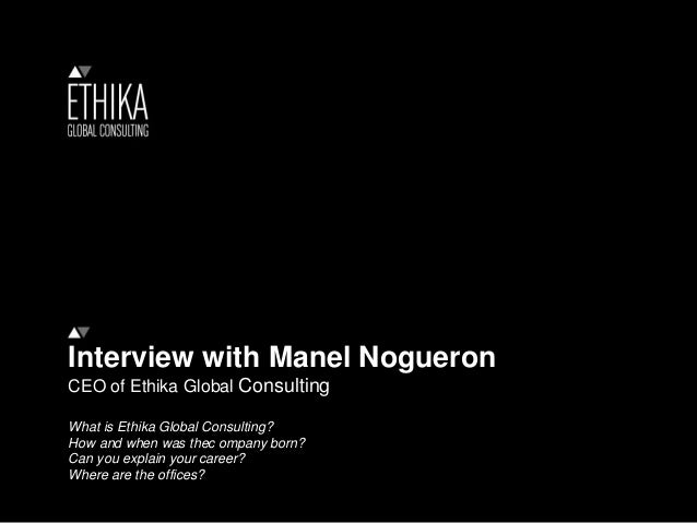Interview with Manel Nogueron CEO of Ethika Global Consulting What is Ethika Global Consulting? How and when was thec ompa...