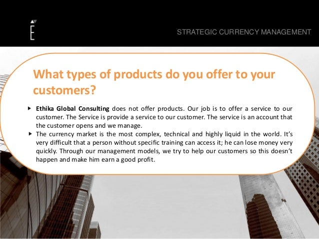 Ethika Global Consulting does not offer products. Our job is to offer a service to our customer. The Service is provide a ...