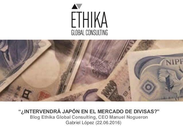 """""""¿INTERVENDRÁ JAPÓN EN EL MERCADO DE DIVISAS?"""" Blog Ethika Global Consulting, CEO Manuel Nogueron Gabriel López (22.06.201..."""