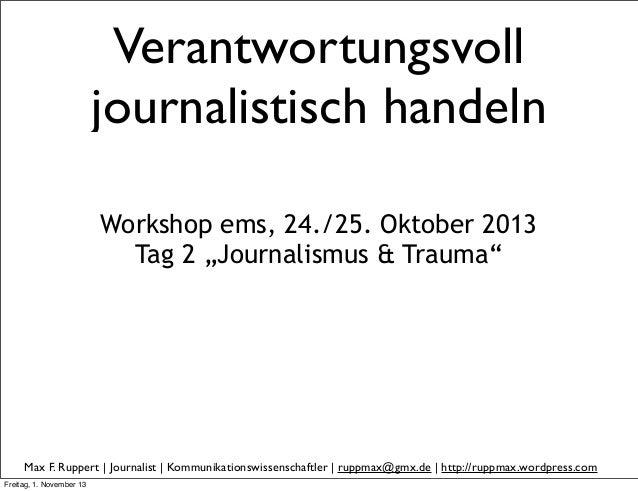 """Verantwortungsvoll journalistisch handeln Workshop ems, 24./25. Oktober 2013 Tag 2 """"Journalismus & Trauma""""  Max F. Ruppert..."""