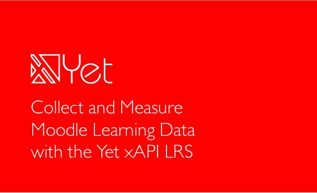 © Yet Analytics, Inc 2017 1 Collect and Measure Moodle Learning Data with the Yet xAPI LRS