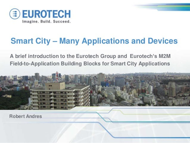 Smart City – Many Applications and Devices A brief introduction to the Eurotech Group and Eurotech's M2M Field-to-Applicat...