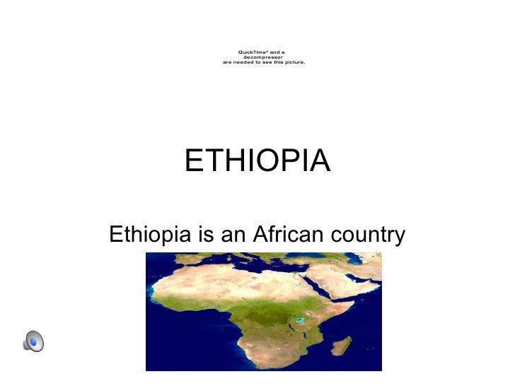 ETHIOPIA Ethiopia is an African country