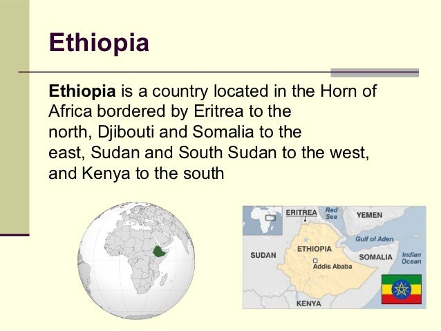 EthiopiaEthiopia is a country located in the Horn ofAfrica bordered by Eritrea to thenorth, Djibouti and Somalia to theeas...