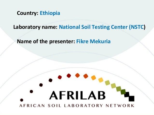 Laboratory name: National Soil Testing Center (NSTC) Country: Ethiopia Name of the presenter: Fikre Mekuria