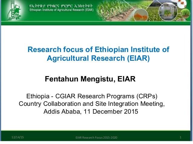 Research focus of Ethiopian Institute of Agricultural Research (EIAR) Fentahun Mengistu, EIAR 12/14/15 EIAR Research Focus...