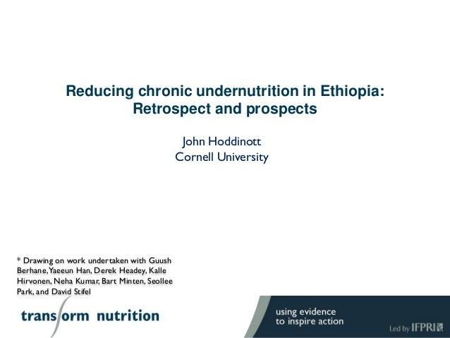 Reducing chronic undernutrition in Ethiopia: Retrospect and prospects John Hoddinott Cornell University * Drawing on work ...