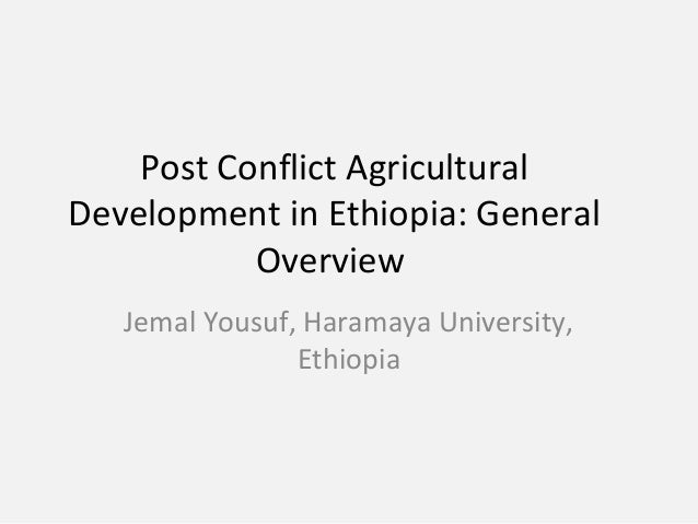 Post Conflict Agricultural Development in Ethiopia: General Overview Jemal Yousuf, Haramaya University, Ethiopia