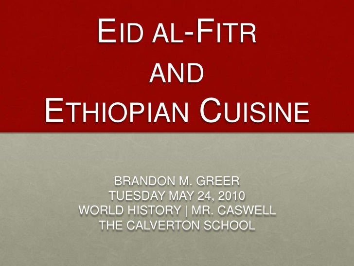 Eid al-Fitr  <br />and<br />Ethiopian Cuisine<br />BRANDON M. GREER<br />TUESDAY MAY 24, 2010<br />WORLD HISTORY | MR. CAS...