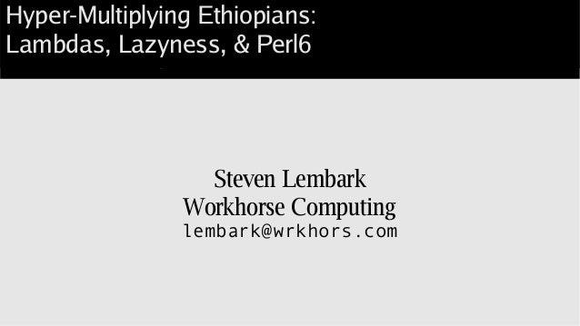 Hyper-Multiplying Ethiopians: Lambdas, Lazyness, & Perl6 Steven Lembark Workhorse Computing lembark@wrkhors.com Hyper-Mult...