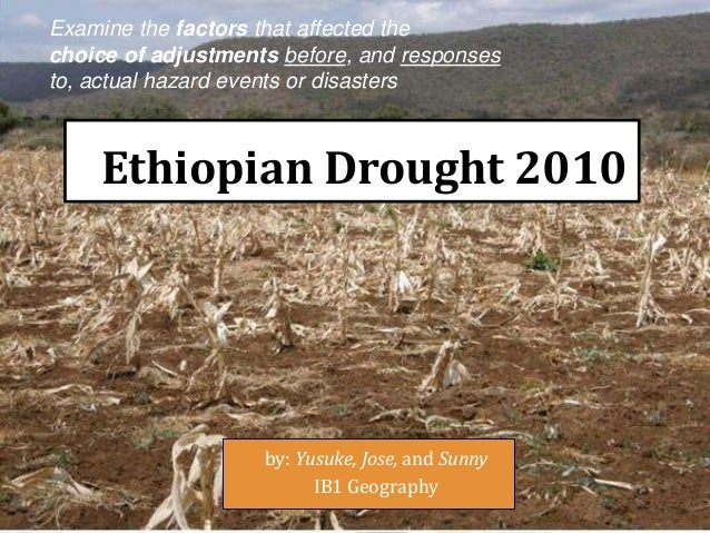 Ethiopian Drought 2010by: Yusuke, Jose, and SunnyIB1 GeographyExamine the factors that affected thechoice of adjustments b...