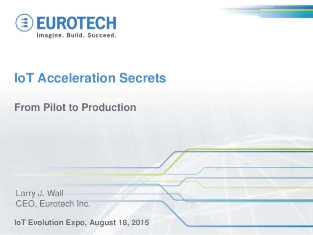 IoT Acceleration Secrets From Pilot to Production IoT Evolution Expo, August 18, 2015 Larry J. Wall CEO, Eurotech Inc.